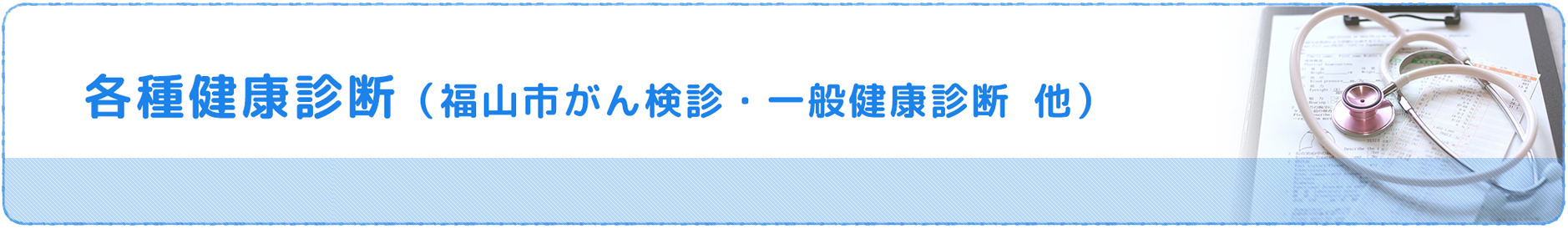 各種健康診断(福山市がん検診・一般健康診断 他)
